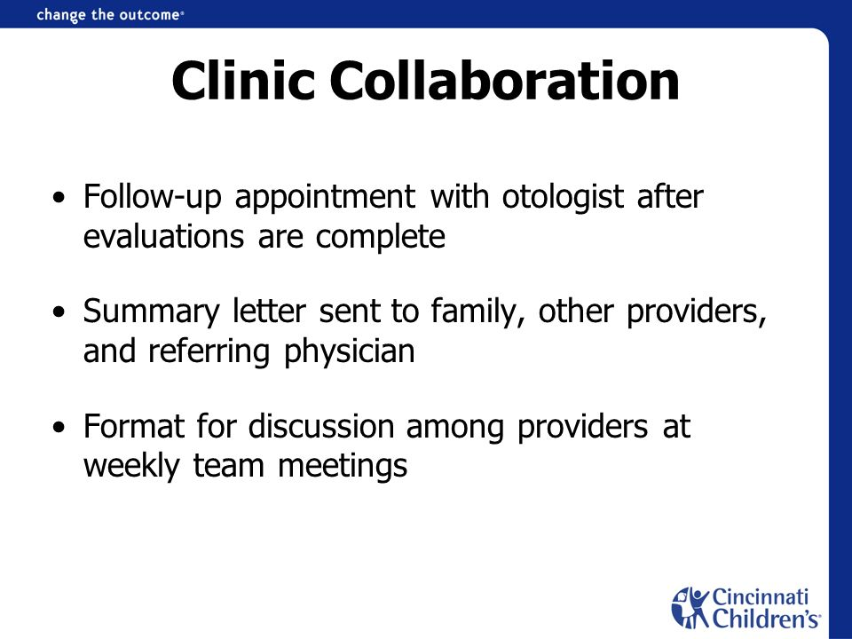 Clinic Collaboration Follow-up appointment with otologist after evaluations are complete Summary letter sent to family, other providers, and referring physician Format for discussion among providers at weekly team meetings