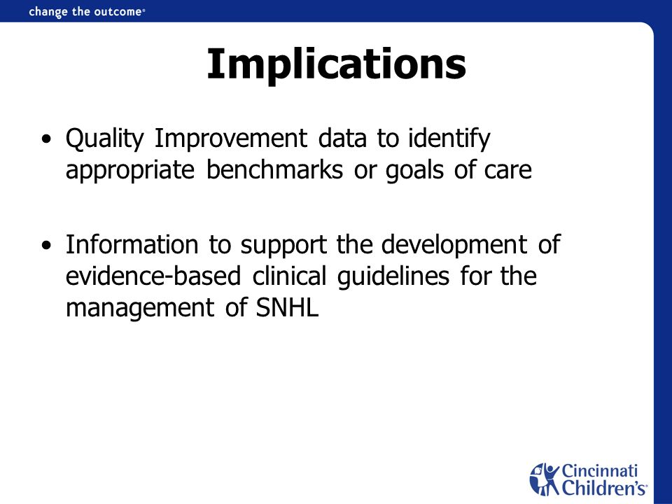 Implications Quality Improvement data to identify appropriate benchmarks or goals of care Information to support the development of evidence-based clinical guidelines for the management of SNHL