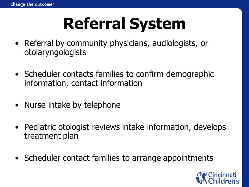 Referral System Referral by community physicians, audiologists, or otolaryngologists Scheduler contacts families to confirm demographic information, contact information Nurse intake by telephone Pediatric otologist reviews intake information, develops treatment plan Scheduler contact families to arrange appointments