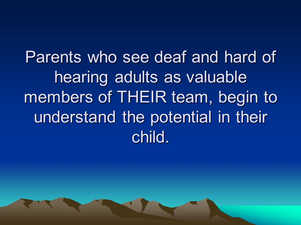 Parents who see deaf and hard of hearing adults as valuable members of THEIR team, begin to understand the potential in their child.
