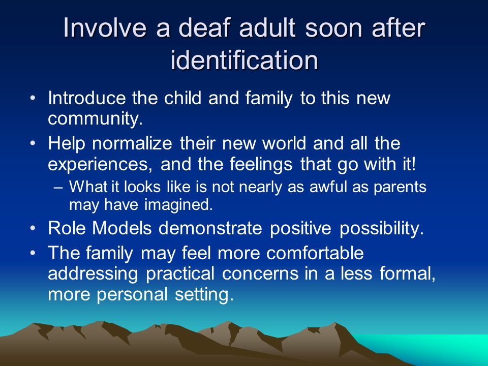 Involve a deaf adult soon after identification Introduce the child and family to this new community.