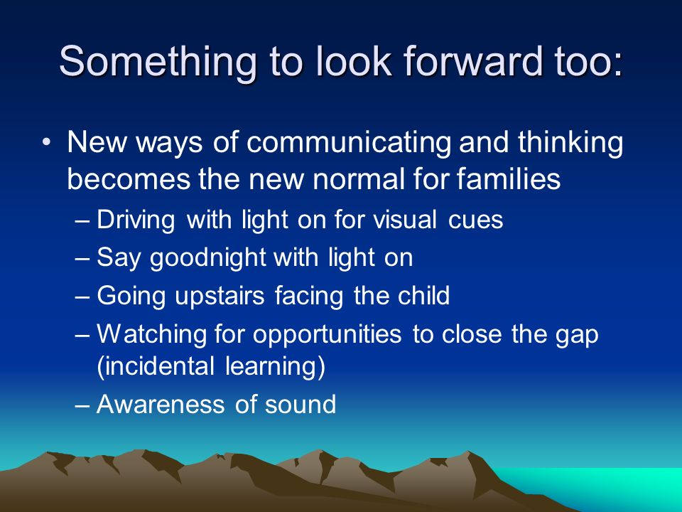 Something to look forward too: New ways of communicating and thinking becomes the new normal for families –Driving with light on for visual cues –Say goodnight with light on –Going upstairs facing the child –Watching for opportunities to close the gap (incidental learning) –Awareness of sound