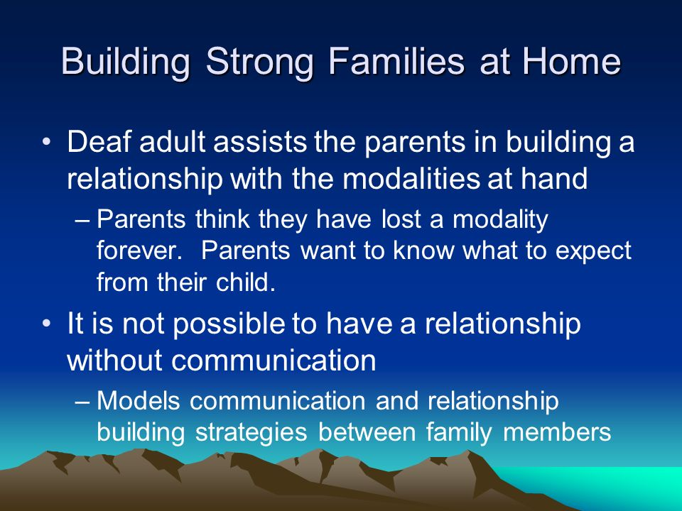 Building Strong Families at Home Deaf adult assists the parents in building a relationship with the modalities at hand –Parents think they have lost a modality forever.
