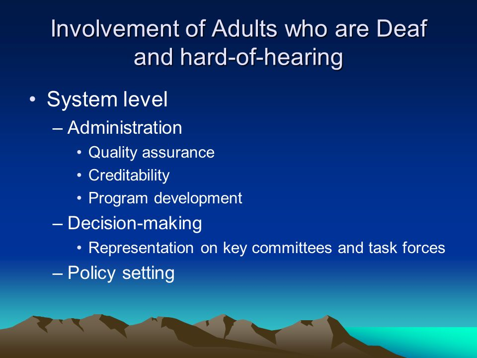 Involvement of Adults who are Deaf and hard-of-hearing System level –Administration Quality assurance Creditability Program development –Decision-making Representation on key committees and task forces –Policy setting