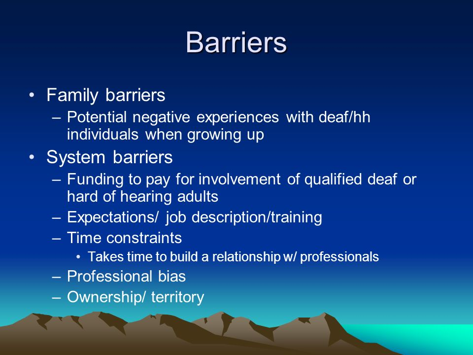 Barriers Family barriers –Potential negative experiences with deaf/hh individuals when growing up System barriers –Funding to pay for involvement of qualified deaf or hard of hearing adults –Expectations/ job description/training –Time constraints Takes time to build a relationship w/ professionals –Professional bias –Ownership/ territory