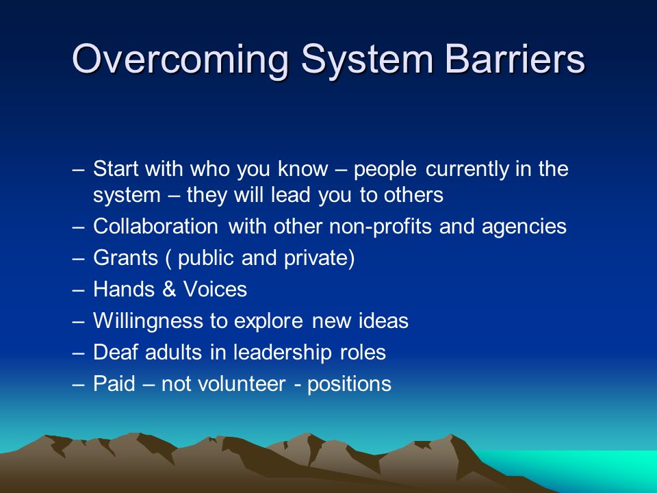Overcoming System Barriers –Start with who you know – people currently in the system – they will lead you to others –Collaboration with other non-profits and agencies –Grants ( public and private) –Hands & Voices –Willingness to explore new ideas –Deaf adults in leadership roles –Paid – not volunteer - positions