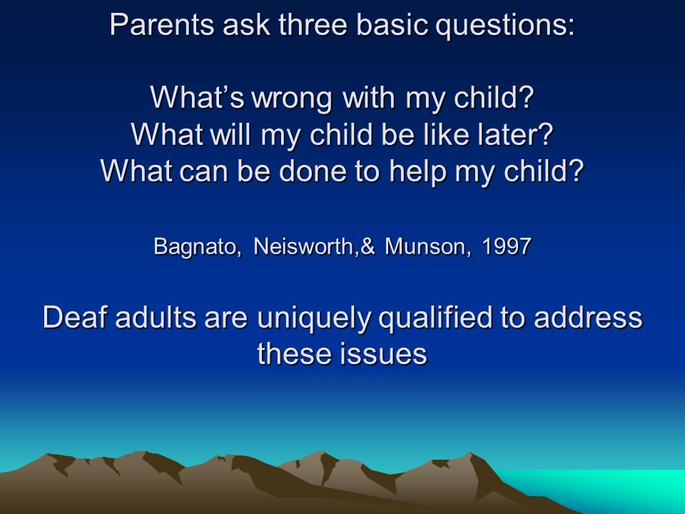 Parents ask three basic questions: Whats wrong with my child.