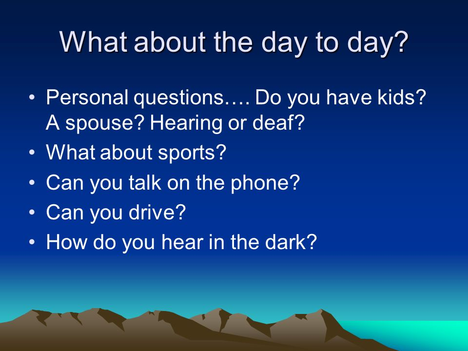 What about the day to day. Personal questions…. Do you have kids.