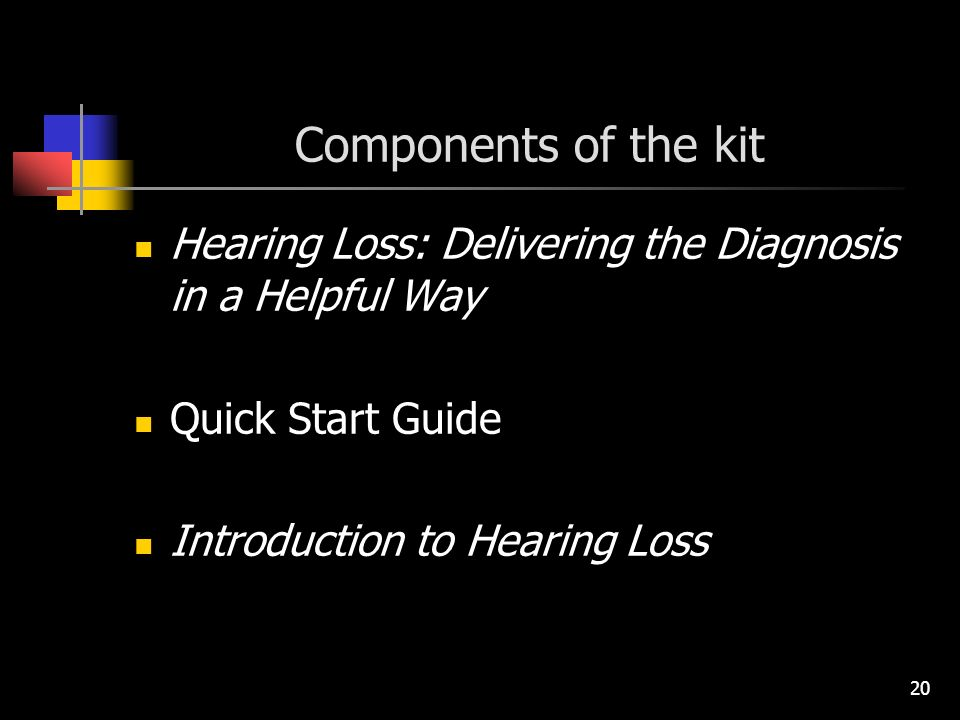 20 Components of the kit Hearing Loss: Delivering the Diagnosis in a Helpful Way Quick Start Guide Introduction to Hearing Loss