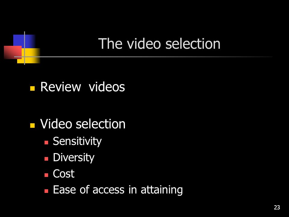 23 The video selection Review videos Video selection Sensitivity Diversity Cost Ease of access in attaining