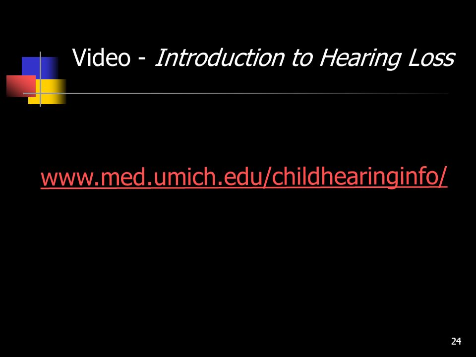 24 www.med.umich.edu/childhearinginfo/ Video - Introduction to Hearing Loss