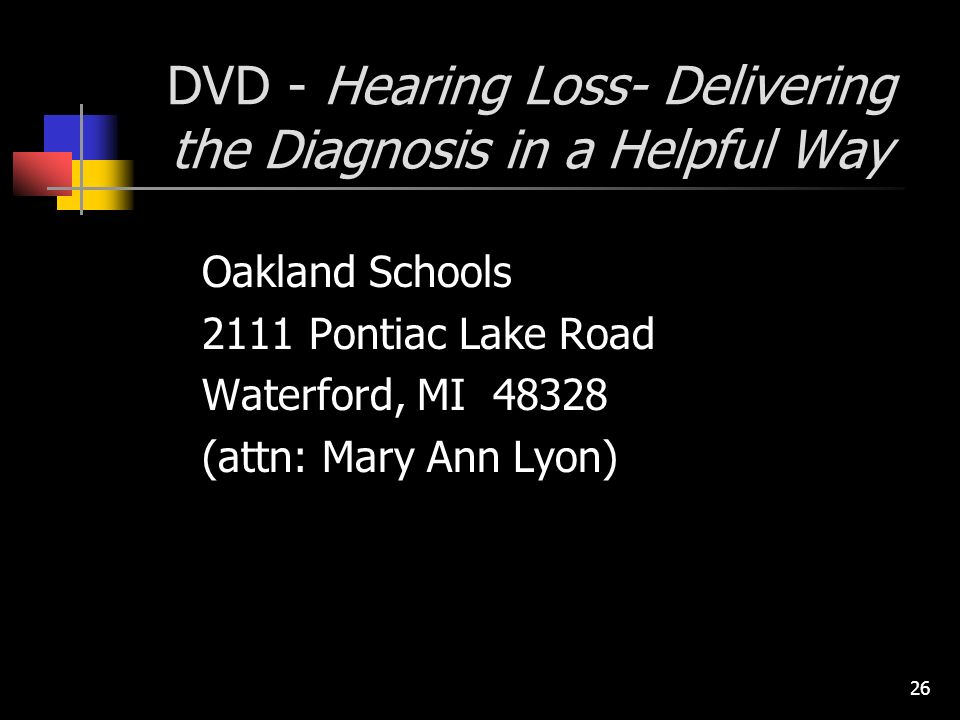 26 DVD - Hearing Loss- Delivering the Diagnosis in a Helpful Way Oakland Schools 2111 Pontiac Lake Road Waterford, MI 48328 (attn: Mary Ann Lyon)