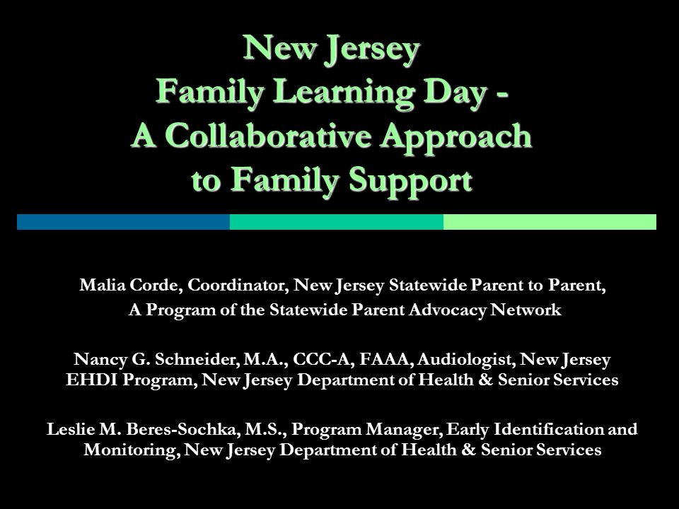 New Jersey Family Learning Day - A Collaborative Approach to Family Support Malia Corde, Coordinator, New Jersey Statewide Parent to Parent, A Program of the Statewide Parent Advocacy Network Nancy G.