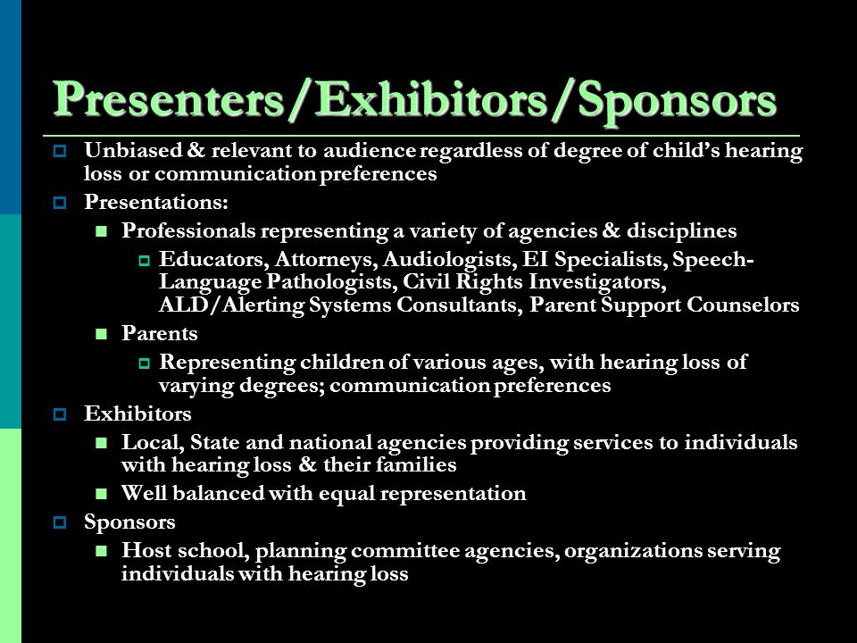 Presenters/Exhibitors/Sponsors Unbiased & relevant to audience regardless of degree of childs hearing loss or communication preferences Presentations: Professionals representing a variety of agencies & disciplines Educators, Attorneys, Audiologists, EI Specialists, Speech- Language Pathologists, Civil Rights Investigators, ALD/Alerting Systems Consultants, Parent Support Counselors Parents Representing children of various ages, with hearing loss of varying degrees; communication preferences Exhibitors Local, State and national agencies providing services to individuals with hearing loss & their families Well balanced with equal representation Sponsors Host school, planning committee agencies, organizations serving individuals with hearing loss