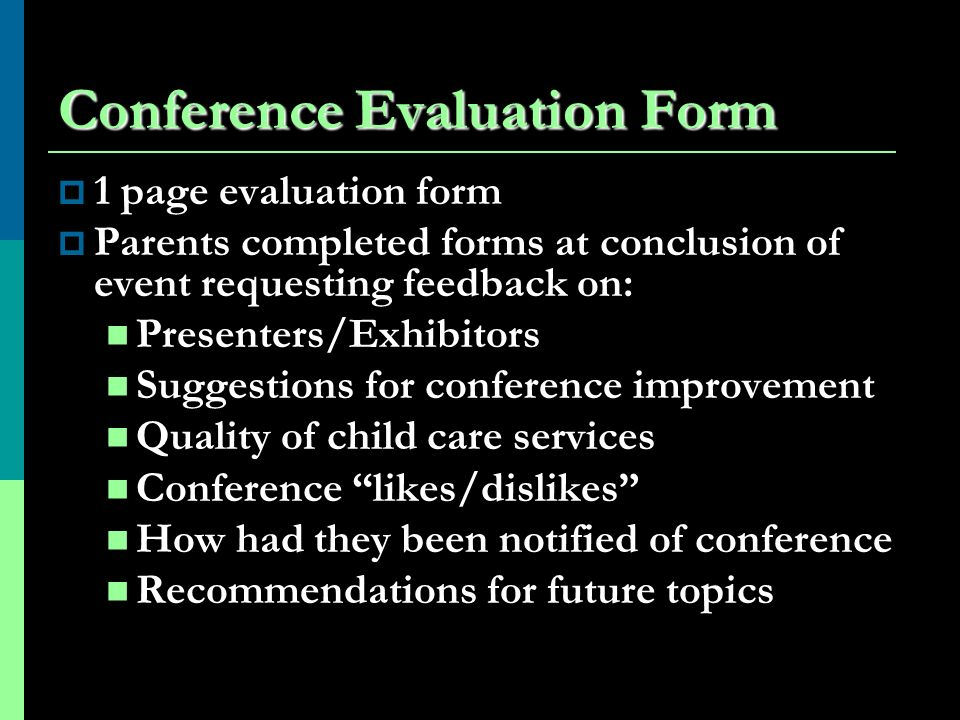 Conference Evaluation Form 1 page evaluation form Parents completed forms at conclusion of event requesting feedback on: Presenters/Exhibitors Suggestions for conference improvement Quality of child care services Conference likes/dislikes How had they been notified of conference Recommendations for future topics