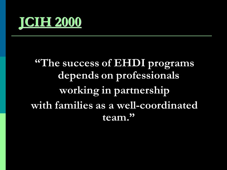 JCIH 2000 The success of EHDI programs depends on professionals working in partnership with families as a well-coordinated team.