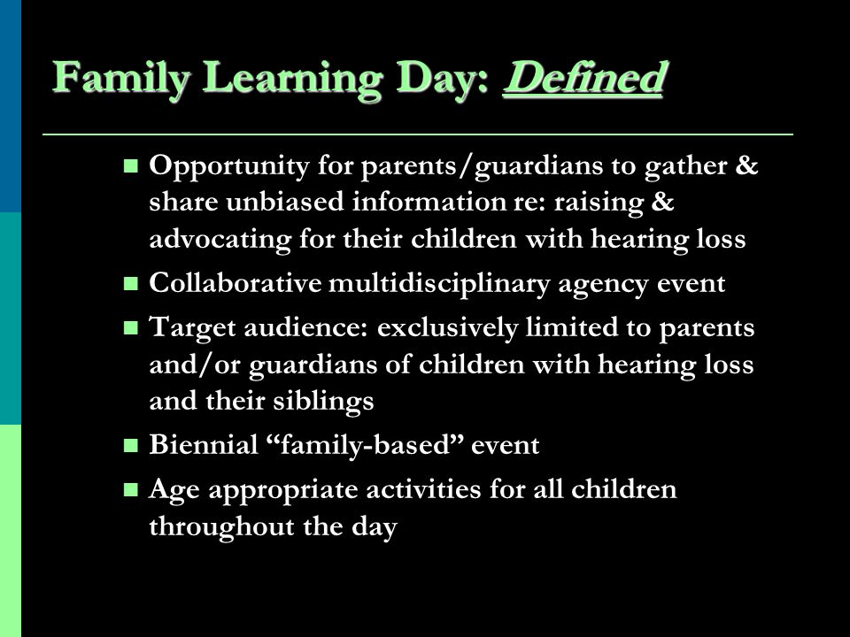 Family Learning Day: Defined Opportunity for parents/guardians to gather & share unbiased information re: raising & advocating for their children with hearing loss Collaborative multidisciplinary agency event Target audience: exclusively limited to parents and/or guardians of children with hearing loss and their siblings Biennial family-based event Age appropriate activities for all children throughout the day