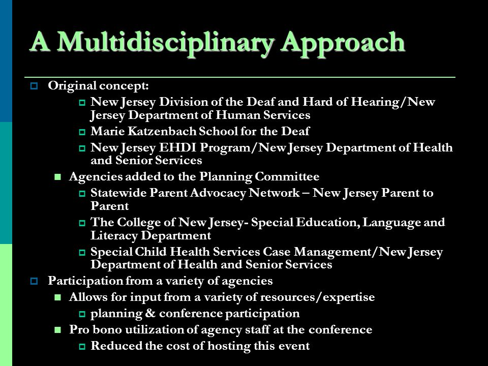 A Multidisciplinary Approach Original concept: New Jersey Division of the Deaf and Hard of Hearing/New Jersey Department of Human Services Marie Katzenbach School for the Deaf New Jersey EHDI Program/New Jersey Department of Health and Senior Services Agencies added to the Planning Committee Statewide Parent Advocacy Network – New Jersey Parent to Parent The College of New Jersey- Special Education, Language and Literacy Department Special Child Health Services Case Management/New Jersey Department of Health and Senior Services Participation from a variety of agencies Allows for input from a variety of resources/expertise planning & conference participation Pro bono utilization of agency staff at the conference Reduced the cost of hosting this event