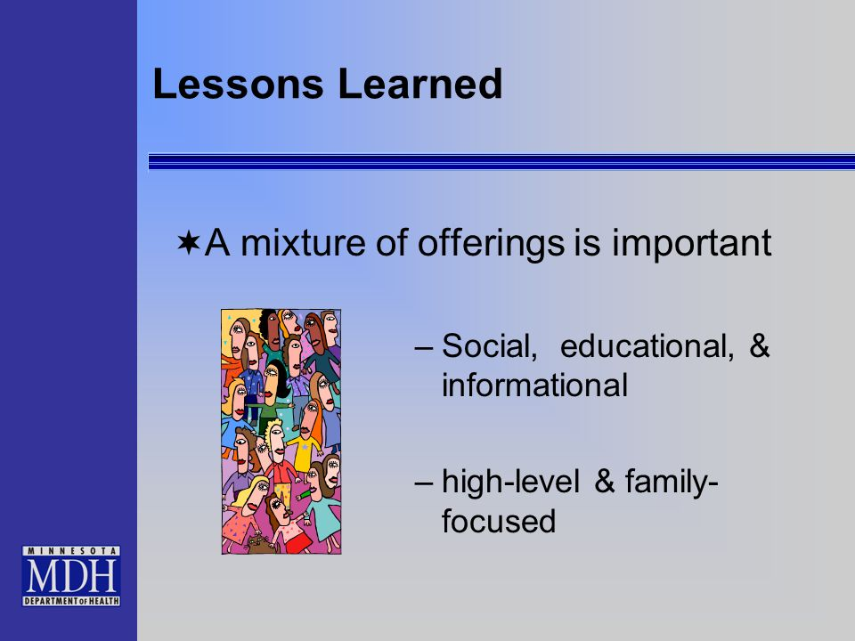 Lessons Learned A mixture of offerings is important –Social, educational, & informational –high-level & family- focused