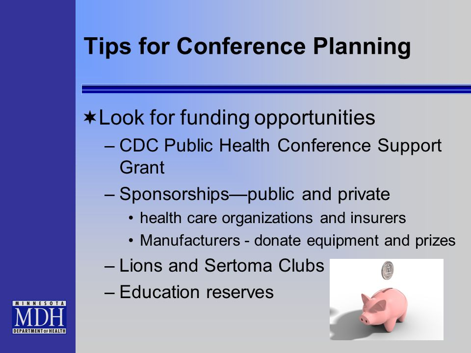 Tips for Conference Planning Look for funding opportunities –CDC Public Health Conference Support Grant –Sponsorshipspublic and private health care organizations and insurers Manufacturers - donate equipment and prizes –Lions and Sertoma Clubs –Education reserves