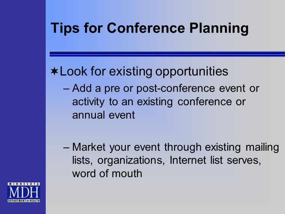 Tips for Conference Planning Look for existing opportunities –Add a pre or post-conference event or activity to an existing conference or annual event –Market your event through existing mailing lists, organizations, Internet list serves, word of mouth