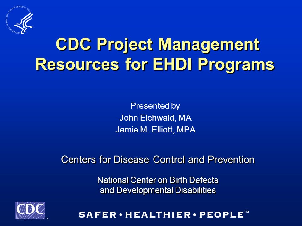 TM Centers for Disease Control and Prevention National Center on Birth Defects and Developmental Disabilities Centers for Disease Control and Prevention National Center on Birth Defects and Developmental Disabilities CDC Project Management Resources for EHDI Programs Presented by John Eichwald, MA Jamie M.