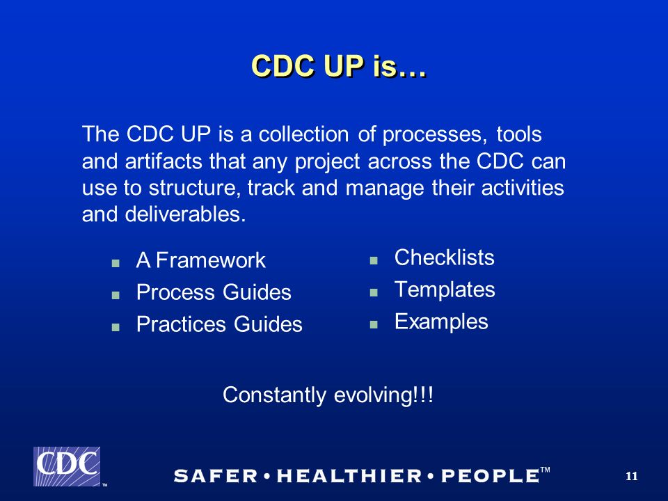 TM 11 CDC UP is… Checklists Templates Examples The CDC UP is a collection of processes, tools and artifacts that any project across the CDC can use to structure, track and manage their activities and deliverables.