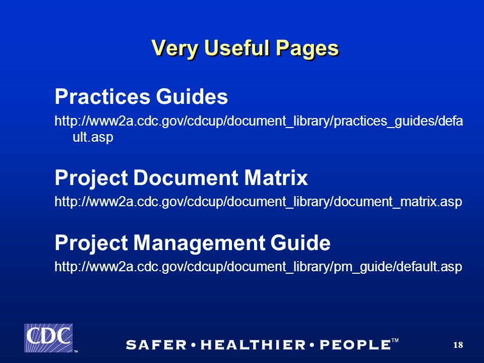 TM 18 Very Useful Pages Practices Guides http://www2a.cdc.gov/cdcup/document_library/practices_guides/defa ult.asp Project Document Matrix http://www2a.cdc.gov/cdcup/document_library/document_matrix.asp Project Management Guide http://www2a.cdc.gov/cdcup/document_library/pm_guide/default.asp
