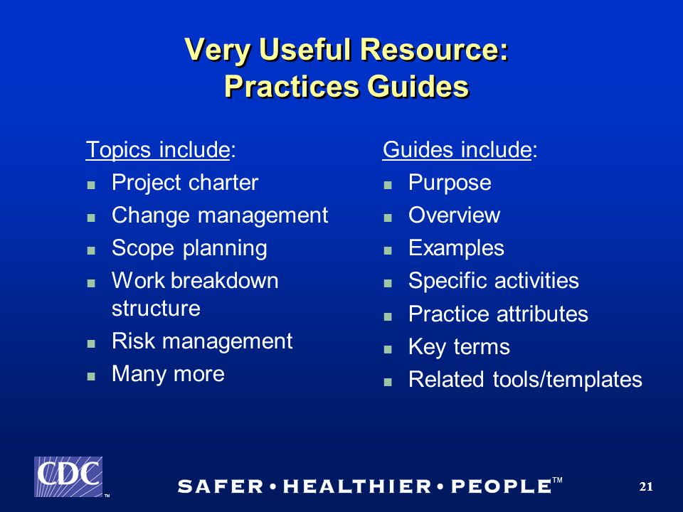 TM 21 Very Useful Resource: Practices Guides Topics include: Project charter Change management Scope planning Work breakdown structure Risk management Many more Guides include: Purpose Overview Examples Specific activities Practice attributes Key terms Related tools/templates