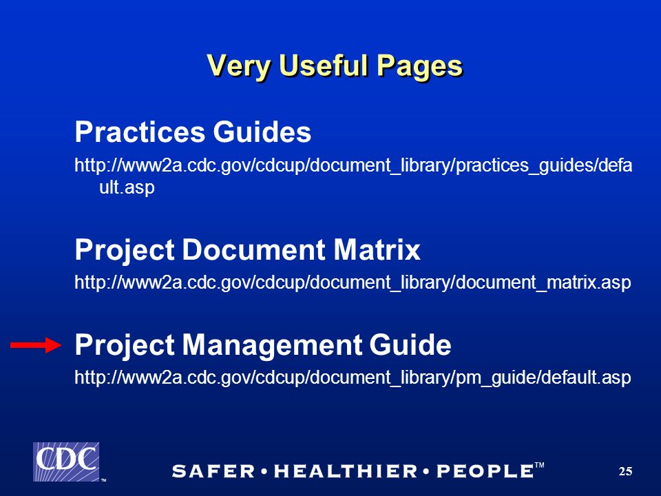TM 25 Very Useful Pages Practices Guides http://www2a.cdc.gov/cdcup/document_library/practices_guides/defa ult.asp Project Document Matrix http://www2a.cdc.gov/cdcup/document_library/document_matrix.asp Project Management Guide http://www2a.cdc.gov/cdcup/document_library/pm_guide/default.asp
