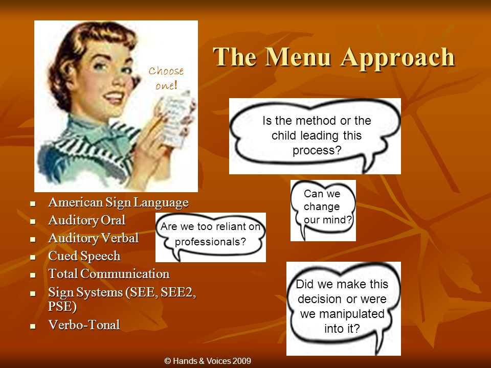 The Menu Approach American Sign Language American Sign Language Auditory Oral Auditory Oral Auditory Verbal Auditory Verbal Cued Speech Cued Speech Total Communication Total Communication Sign Systems (SEE, SEE2, PSE) Sign Systems (SEE, SEE2, PSE) Verbo-Tonal Verbo-Tonal Choose one .