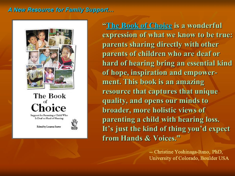 The Book of Choice is a wonderful expression of what we know to be true: parents sharing directly with other parents of children who are deaf or hard of hearing bring an essential kind of hope, inspiration and empower- ment.