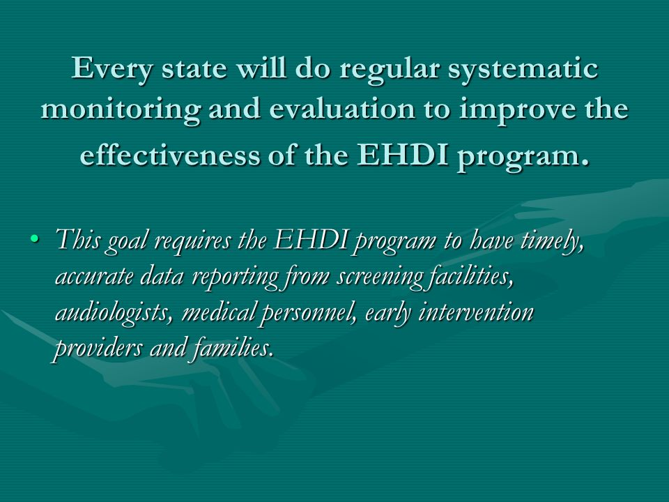 Every state will do regular systematic monitoring and evaluation to improve the effectiveness of the EHDI program.