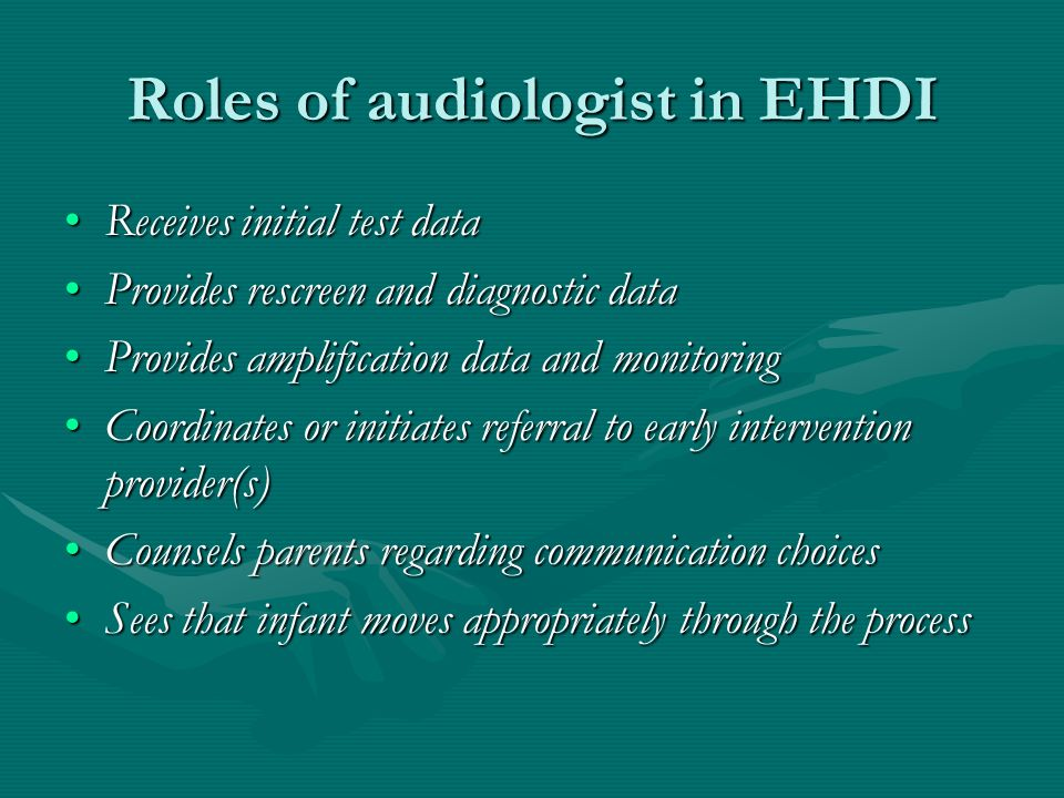 Roles of audiologist in EHDI Receives initial test data Provides rescreen and diagnostic data Provides amplification data and monitoring Coordinates or initiates referral to early intervention provider(s) Counsels parents regarding communication choices Sees that infant moves appropriately through the process