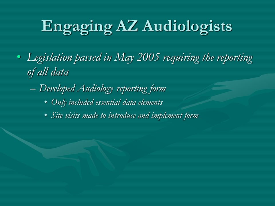 Engaging AZ Audiologists Legislation passed in May 2005 requiring the reporting of all dataLegislation passed in May 2005 requiring the reporting of all data –Developed Audiology reporting form Only included essential data elementsOnly included essential data elements Site visits made to introduce and implement formSite visits made to introduce and implement form