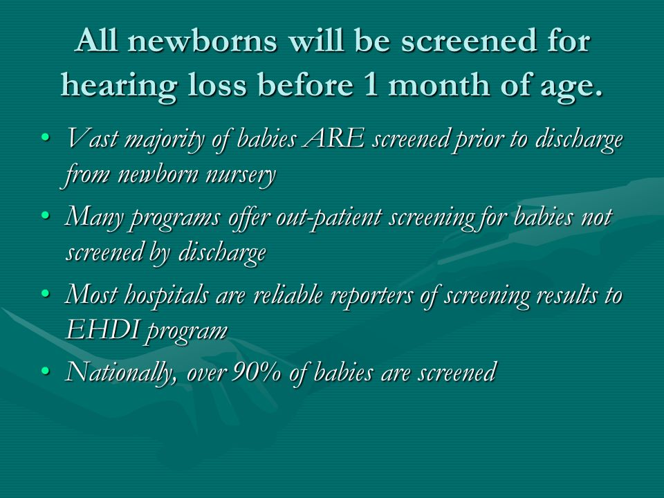 All newborns will be screened for hearing loss before 1 month of age.