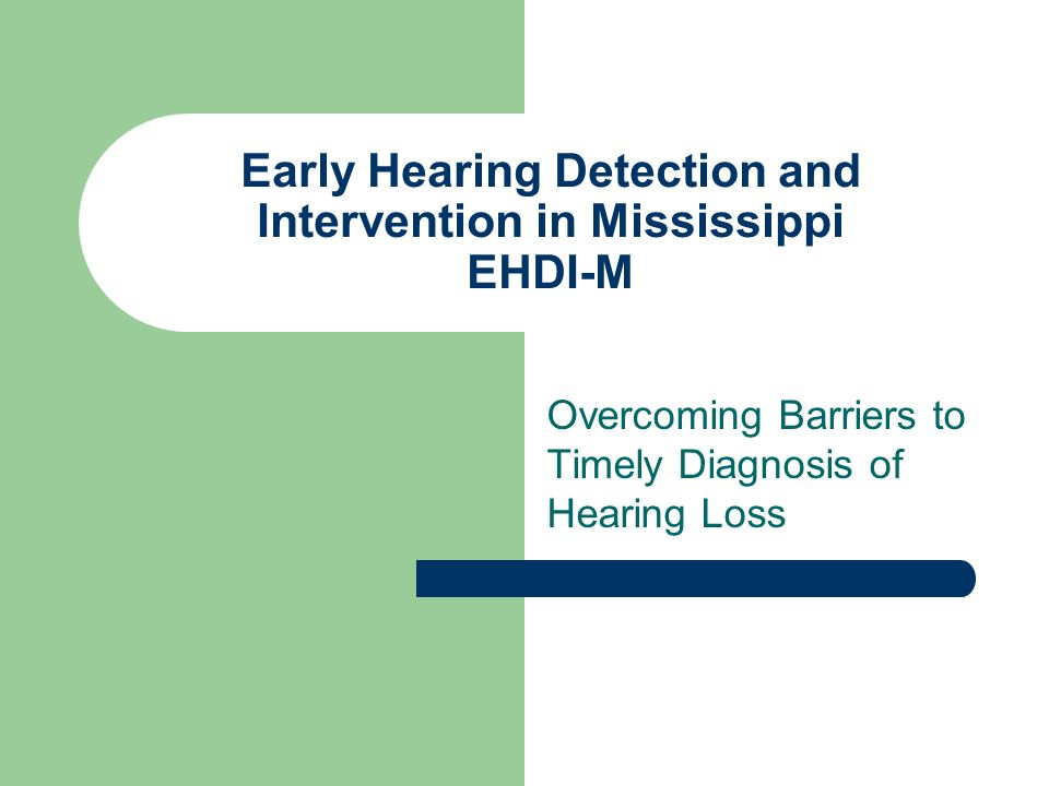Early Hearing Detection and Intervention in Mississippi EHDI-M Overcoming Barriers to Timely Diagnosis of Hearing Loss