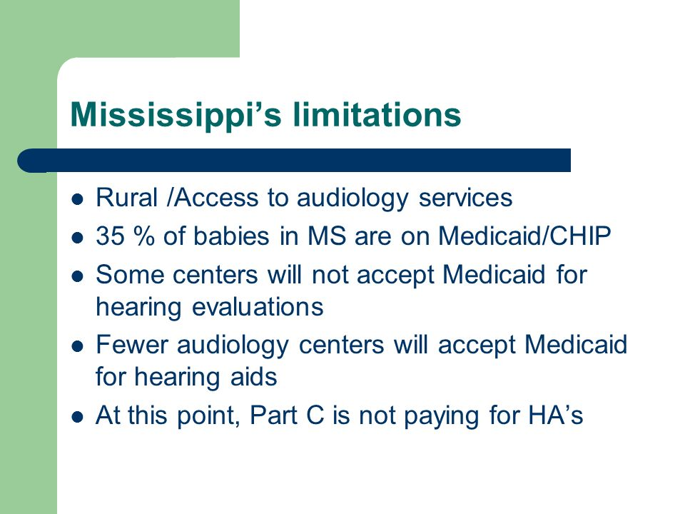 Mississippis limitations Rural /Access to audiology services 35 % of babies in MS are on Medicaid/CHIP Some centers will not accept Medicaid for hearing evaluations Fewer audiology centers will accept Medicaid for hearing aids At this point, Part C is not paying for HAs