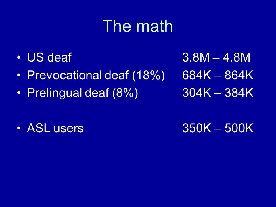 The math US deaf3.8M – 4.8M Prevocational deaf (18%)684K – 864K Prelingual deaf (8%)304K – 384K ASL users350K – 500K