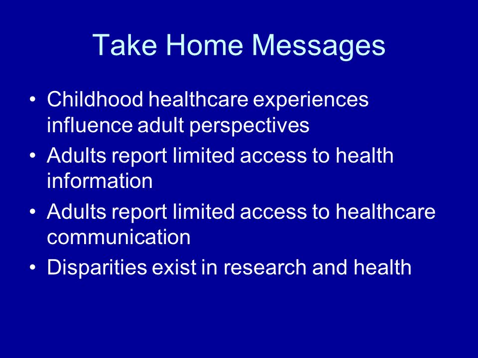 Take Home Messages Childhood healthcare experiences influence adult perspectives Adults report limited access to health information Adults report limited access to healthcare communication Disparities exist in research and health