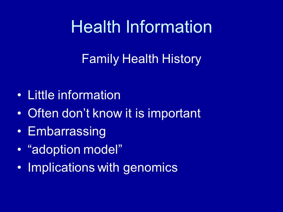 Health Information Family Health History Little information Often dont know it is important Embarrassing adoption model Implications with genomics