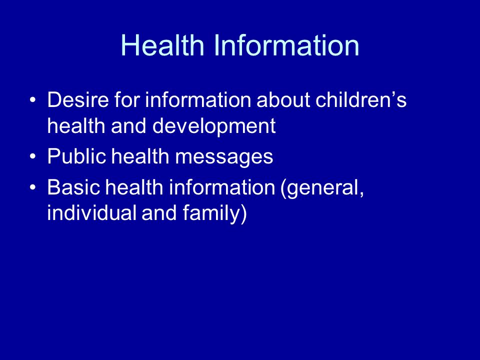 Health Information Desire for information about childrens health and development Public health messages Basic health information (general, individual and family)
