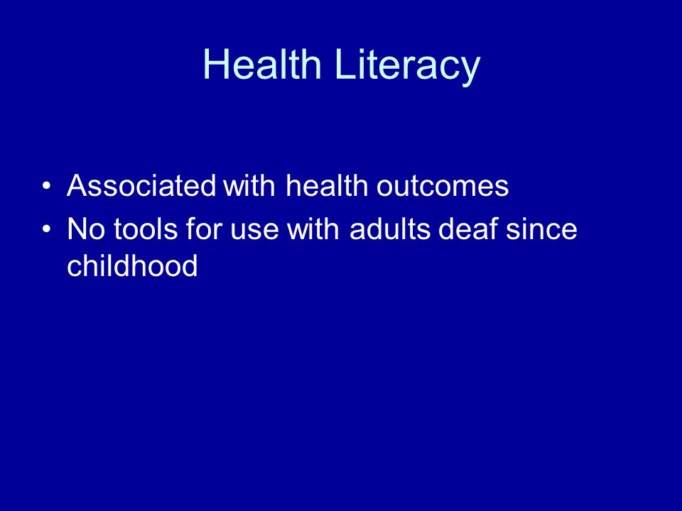 Health Literacy Associated with health outcomes No tools for use with adults deaf since childhood