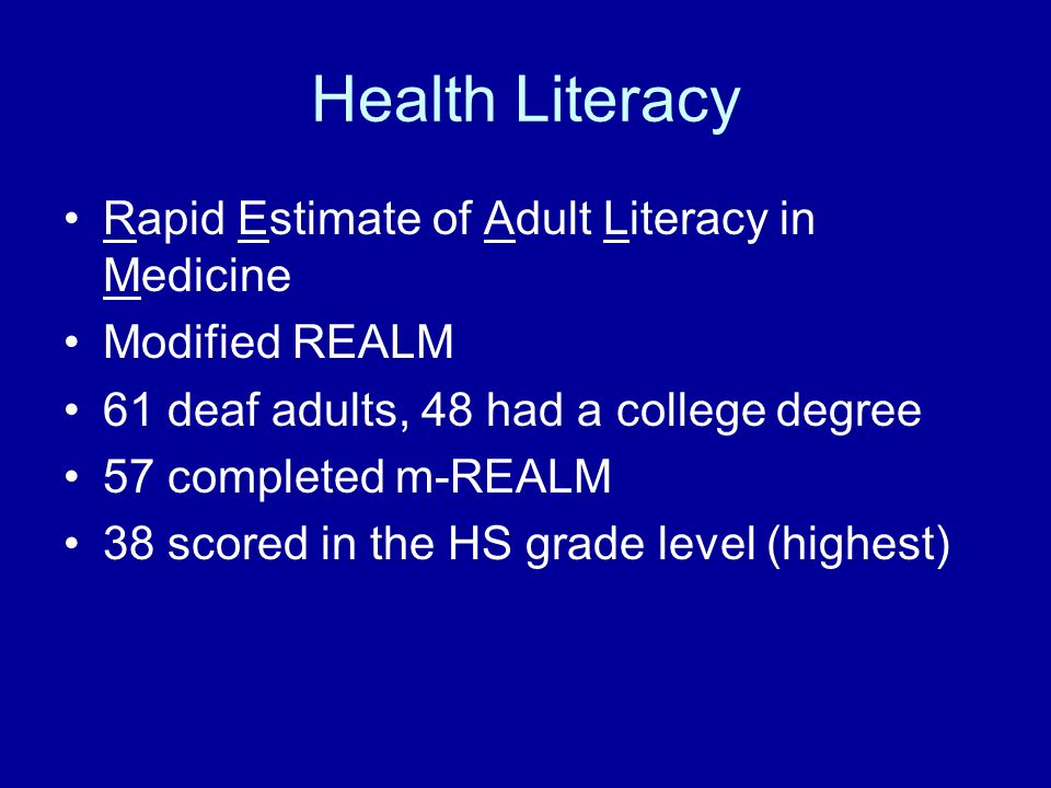 Health Literacy Rapid Estimate of Adult Literacy in Medicine Modified REALM 61 deaf adults, 48 had a college degree 57 completed m-REALM 38 scored in the HS grade level (highest)