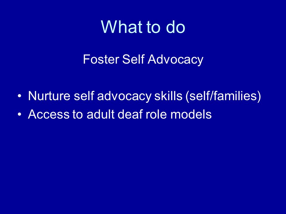 What to do Foster Self Advocacy Nurture self advocacy skills (self/families) Access to adult deaf role models