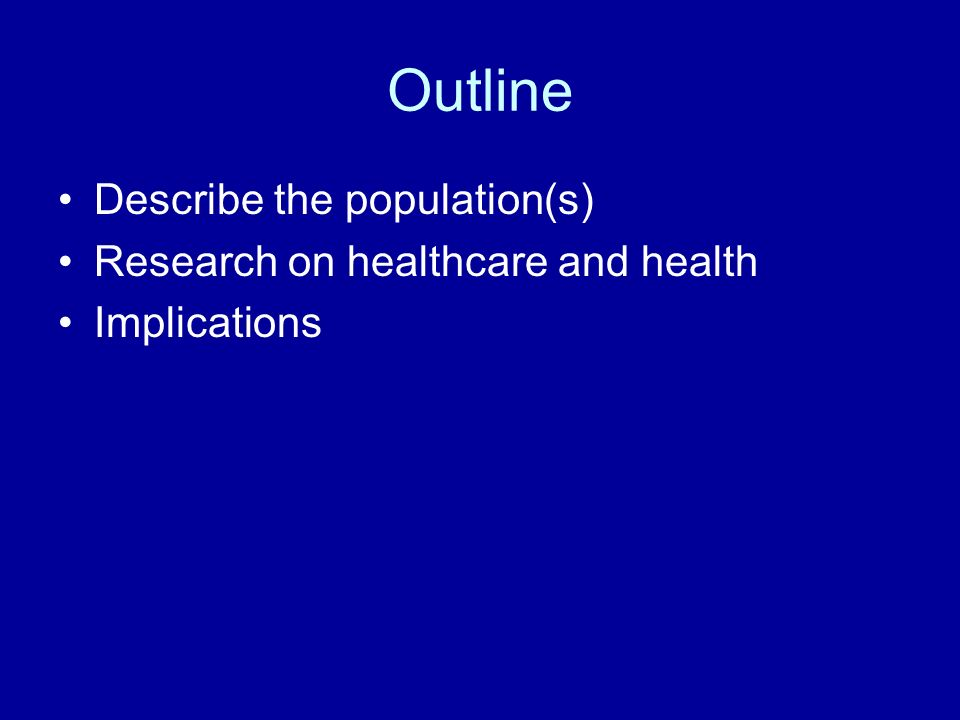 Outline Describe the population(s) Research on healthcare and health Implications