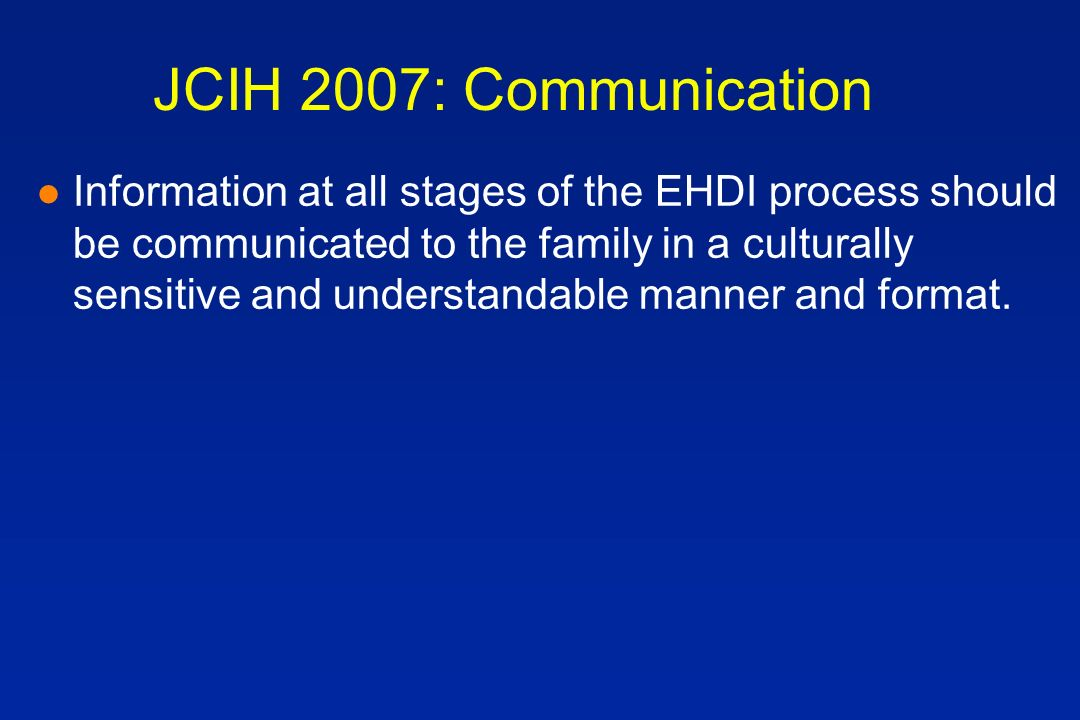 JCIH 2007: Communication l Information at all stages of the EHDI process should be communicated to the family in a culturally sensitive and understandable manner and format.