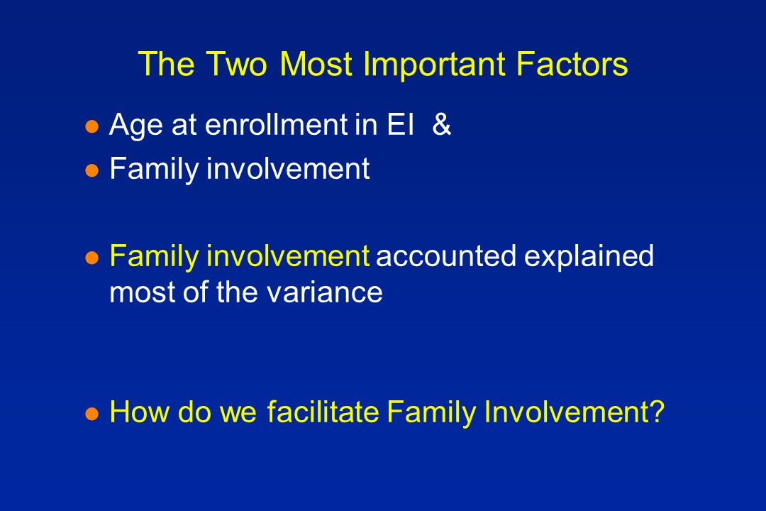 The Two Most Important Factors l Age at enrollment in EI & l Family involvement l Family involvement accounted explained most of the variance l How do we facilitate Family Involvement