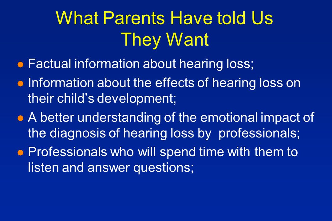 What Parents Have told Us They Want l Factual information about hearing loss; l Information about the effects of hearing loss on their childs development; l A better understanding of the emotional impact of the diagnosis of hearing loss by professionals; l Professionals who will spend time with them to listen and answer questions;