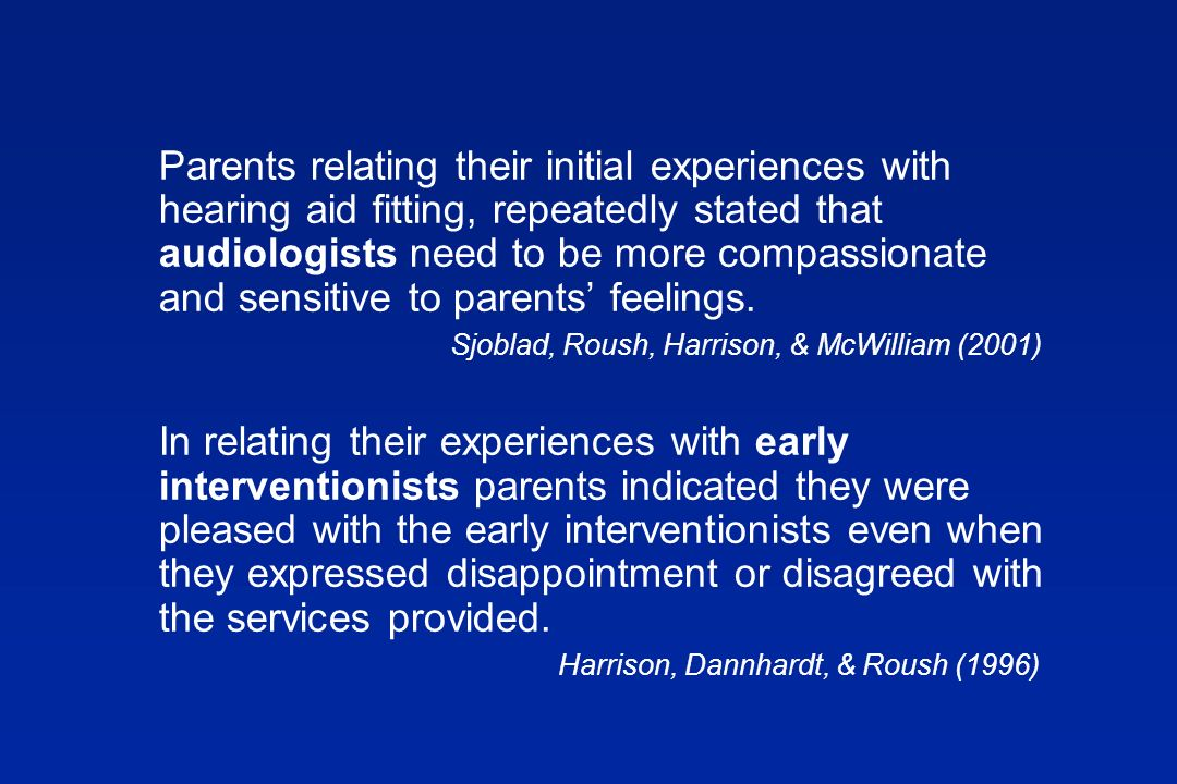 Parents relating their initial experiences with hearing aid fitting, repeatedly stated that audiologists need to be more compassionate and sensitive to parents feelings.